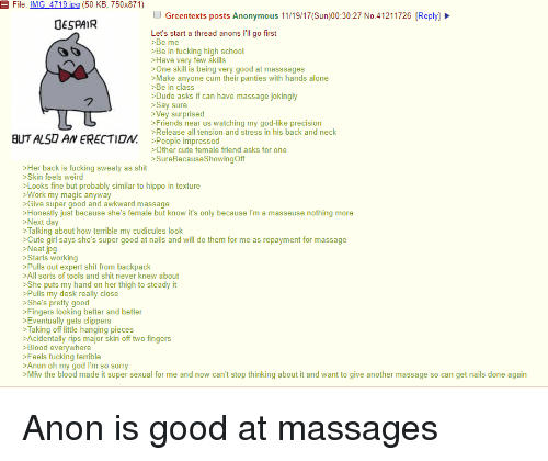 Being Alone, Cum, and Cute: File: IMG4719.ipg (50 KB, 750x871)  Greentexts posts Anonymous 11/19/17(Sun)00:30:27 No.41211726 [Reply]  UESPAIR  Let's start a thread anons I'll go first  >Be me  >Be in fucking high school  >Have very few skills  >One skill is being very good at masssages  >Make anyone cum their panties with hands alone  >Be in class  >Dude asks if can have massage jokingly  >Say sure  >Vey surprised  >Friends near us watching my god-like precision  BUT ALSD AN ERECTION ee impres  and stressin his back and neck  >People impressed  >Other cute female friend asks for one  >SureBecauseShowingOff  >Her back is fucking sweaty as shit  >Skin feels weird  >Looks fine but probably similar to hippo in texture  >Work my magic anyway  >Give super good and awkward massage  >Honestly just because she's female but know it's only because I'm a masseuse nothing more  Next day  > Talking about how terrible my cudicules look  >Cute girl says she's super good at nails and will do them for me as repayment for massage  >Neat.jpg  >Starts working  >Pulls out expert shit from backpack  >All sorts of tools and shit never knew about  >She puts my hand on her thigh to steady it  >Pulls my desk really close  >She's pretty good  >Fingers looking better and better  >Eventually gets clippers  >Taking off little hanging pieces  >Acidentally rips major skin off two fingers  >Blood everywhere  >Feels fucking terrible  Anon oh my god I'm so sorry  >Mfw the blood made it super sexual for me and now can't stop thinking about it and want to give another massage so can get nails done again
