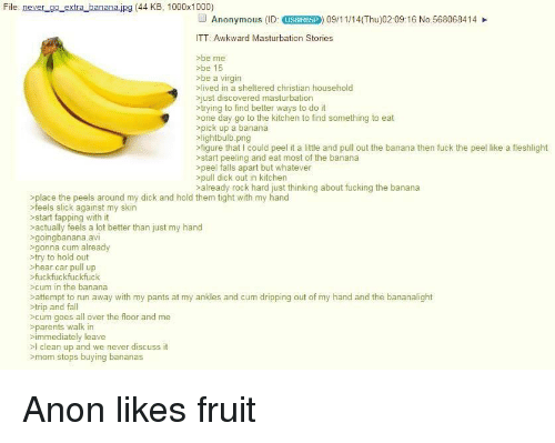 Cum, Fall, and Fucking: File: never go extra bananajpg (44 KB, 1000x1000)  Anonymous (ID  USGIR6SP  09/11/14(Thu)02:09:16 No.568068414  TT: Awkward Masturbation Stories  >be me  sbe 15  sbe a virgin  lived in a sheltered christian household  just discovered masturbation  >trying to find better ways to do it  sone day go to the kitchen to find something to eat  pick up a banana  slightbulb.png  figure that I could peel it a little and pull out the banana then fuck the peel like a fleshlight  >start peeling and eat most of the banana  >peel falls apart but whatever  >pull dick out in kitchen  salready rock hard just thinking about fucking the banana  place the peels around my dick and hold them tight with my hand  feels slick against my skin  start fapping with it  actually feels a lot better than just my hand  >goingbanana.avi  gonna cum already  try to hold out  >hear car pull up  >cum in the banana  sattempt to run away with my pants at my ankles and cum dripping out of my hand and the bananalight  >cum goes all over the floor and me  fuckfuckfuckfuck  trip and fall  immediately leave  mom stops buying bananas  >parents walk in  >l clean up and we never discuss it