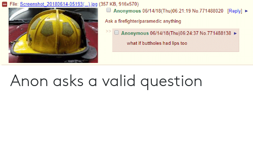 Paramedic: File: Screenshot _20180614-05193( ).jpg (357 KB, 916x570)  Anonymous 06/14/18(Thu)06:21:19 No.771488020 [Reply]  Ask a firefighter/paramedic anything  92  Anonymous 06/14/18(Thu)06:24:37 No.771488138  what if buttholes had lips too Anon asks a valid question
