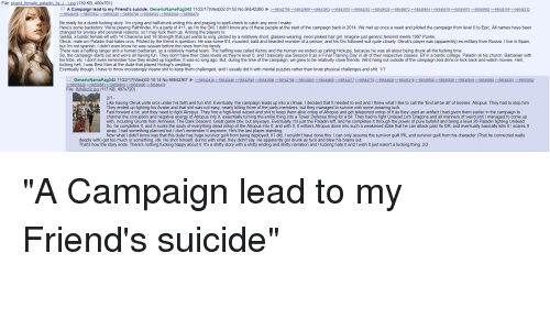 Alive, Apparently, and Brains: File: stupid female_paladin_by ipg (139 KB, 400x701)  A Campaign lead to my Friend's suicide. GenericNameFag343 11/22/17(Wed)02:01:52 No.5654226056542798 5654290956543003  >>56548258 >>56553562-->>56558503 >>56563600 56566479  5654307056544252 56545526  Be ready for a dumb fucking story. I'm crying and half-drunk writing this and praying to spell-check to catch any error I make  Here's some backstory: We're playing Pathfinder, It's a party of 4+1, as I'm the GM. I didn't know any of these people at the start of the campaign back in 2014. We met up once a week and piloted the campaign from level 0 to Epic. All names have been  changed for privacy and personal reasons, so I may fuck them up. Among the players Is  Gelitia, a bardic female elf with 14 Charisma and 16 Strength that just wants to sing, piloted by a relatively short, glasses-wearing, neon pinked hair girl. Imagine just generic feminist meets 1997 Punks  Okruk, male orc Paladin that hates orcs. Piloted by the friend in question. He was some 6'4, muscled, bald and bearded monster of a person, and his Orc followed suit quite closely. Okruk's player was (apparently) ex-military from Russia. I live in Spain,  but I'm not spanish. I didn't even know he was russian before the news from his family  There was a halfling ranger and a human barbarian, so a relatively martial team. The halfling was called Kenny and the human we ended up calling Hickups, because he was all about being drunk all the fucking time  So, the campaign starts out and we're all having fun. They don't have their class levels as they're level 0, and i basically use Session 0 as a 'Final Training Day' in all of their respective classes. Elf in a bardic college, Paladin at his church, Barbarian with  his tribe, etc. I don't even remember how they ended up together, It was so long ago. But, during the time of the campaign, we grew to be relatively close friends. We'd hang out outside of the campaign and drink or kick 