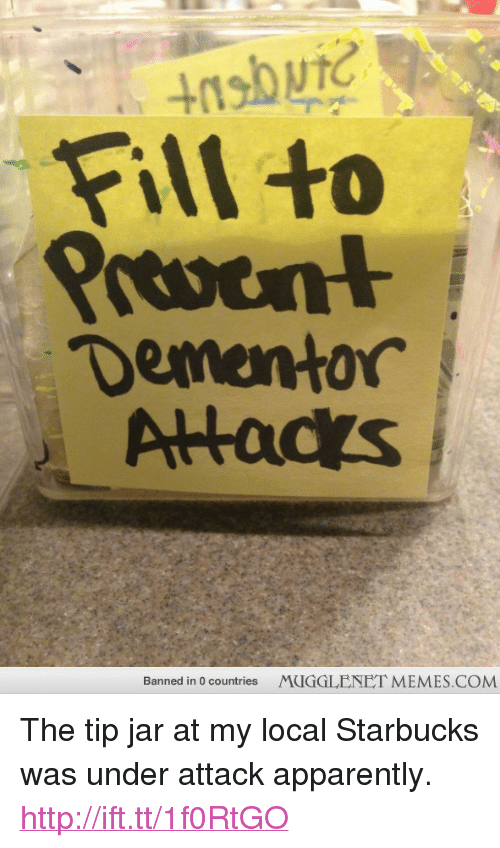 "tip jar: Fill to  Dementor  Alacs  Banned in 0 countries  MUGGLENET MEMES.COM <p>The tip jar at my local Starbucks was under attack apparently. <a href=""http://ift.tt/1f0RtGO"">http://ift.tt/1f0RtGO</a></p>"