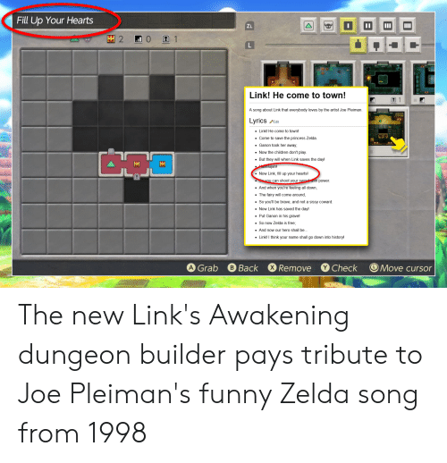 Funny Zelda: Fill Up Your Hearts  11  ZL  2  1  Link! He come to town!  A song about Link that everybody loves by the artist Joe Pleiman  Lyrics  Edit  Link! He come to town!  Come to save the princess Zelda.  Ganon took her away,  Now the children don't play  But they will when Link saves the day!  allelujah!  Now Link, fill up your hearts!  Savou can shoot your sword with power  And when you're feeling all down,  The fairy will come around,  So you'll be brave, and not a sissy coward.  Now Link has saved the day!  Put Ganon in his grave!  So now Zelda is free;  And now our hero shall be.  Linkl I think your name shall go down into history!  X Remove  A Grab  B Back  Check  Move cursor  |A The new Link's Awakening dungeon builder pays tribute to Joe Pleiman's funny Zelda song from 1998