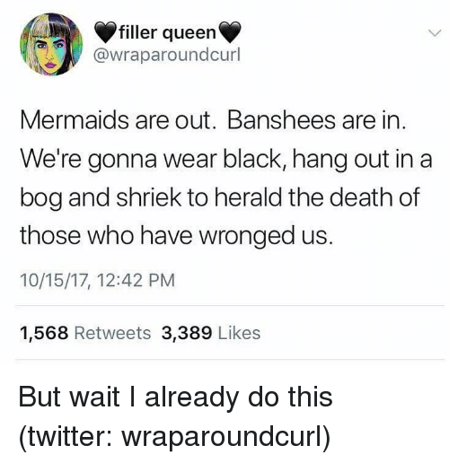 herald: filler queen  @wraparoundcurl  Mermaids are out. Banshees are in  We're gonna wear black, hang out in a  bog and shriek to herald the death of  those who have wronged us.  10/15/17, 12:42 PM  1,568 Retweets 3,389 Likes But wait I already do this (twitter: wraparoundcurl)