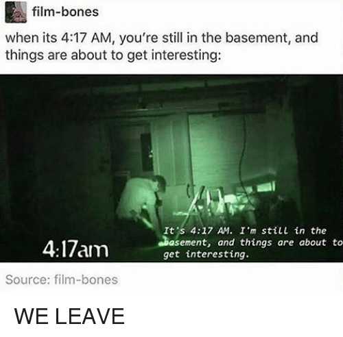 Bones, Memes, and Film: film-bones  when its 4:17 AM, you're still in the basement, and  things are about to get interesting:  It's 4:17 AM. I m still in the  asement, and things are about to  get interesting  Source: film-bones WE LEAVE