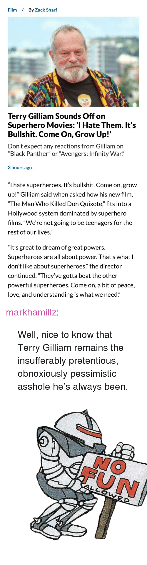 "Love, Movies, and Pretentious: Film By Zack Sharf  Terry Gilliam Sounds Off on  Superhero Movies: '1 Hate Them. It's  Bullshit. Come On, Grow Up!'  Don't expect any reactions from Gilliam on  ""Black Panther"" or ""Avengers: Infinity War.""  3 hours ago  0)   ""I hate superheroes. It's bullshit. Come on, grow  up!"" Gilliam said when asked how his new film,  ""The Man Who Killed Don Quixote,"" fits into a  Hollywood system dominated by superhero  films. ""We're not going to be teenagers for the  rest of our lives.""   ""It's great to dream of great powers.  Superheroes are all about power. That's what l  don't like about superheroes, the director  continued. ""They've gotta beat the other  powerful superheroes. Come on, a bit of peace,  love, and understanding is what we need."" <p><a href=""http://markhamillz.tumblr.com/post/174634991196/well-nice-to-know-that-terry-gilliam-remains-the"" class=""tumblr_blog"">markhamillz</a>:</p>  <blockquote><p>Well, nice to know that Terry Gilliam remains the insufferably pretentious, obnoxiously pessimistic asshole he's always been.</p></blockquote>  <figure class=""tmblr-full"" data-orig-height=""512"" data-orig-width=""512""><img src=""https://78.media.tumblr.com/320ae0d7ccc6aa4f7d18fb72b230d011/tumblr_inline_p9xcm2CmFd1rw09tq_500.png"" data-orig-height=""512"" data-orig-width=""512""/></figure>"