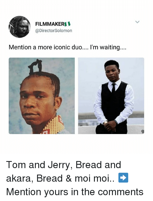 Memes, Tom and Jerry, and Iconic: FILMMAKER  @Director Solomon  Mention a more iconic duo.... I'm waiting.. Tom and Jerry, Bread and akara, Bread & moi moi.. ➡Mention yours in the comments