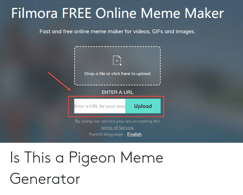 Filmora: Filmora FREE Online Meme Maker  Fast and free online meme maker for videos, GIFs and images  Drop a file or click here to upload  ENTER A URL  Enter a URL for your vide Upload  By using our service you are accepting the  Terms of Service  Switch language: English Is This a Pigeon Meme Generator