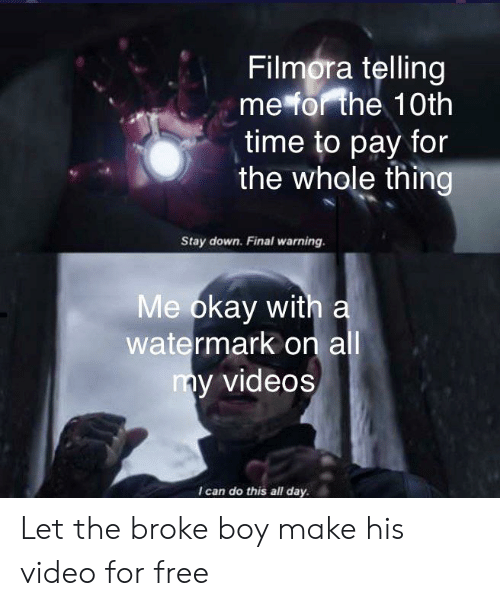 Filmora: Filmora telling  me for the 10th  time to pay for  the whole thing  Stay down. Final warning.  Me okay with a  watermark on all  my videos  Ican do this all day Let the broke boy make his video for free