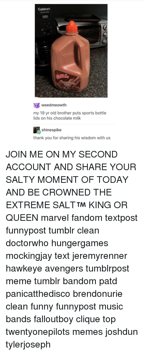 Meme, Memes, and join.me: FILTER BREIN  weedmeowth  my 19 yr old brother puts sports bottle  lids on his chocolate milk  shine spike  thank you for sharing his wisdom with us JOIN ME ON MY SECOND ACCOUNT AND SHARE YOUR SALTY MOMENT OF TODAY AND BE CROWNED THE EXTREME SALT™ KING OR QUEEN marvel fandom textpost funnypost tumblr clean doctorwho hungergames mockingjay text jeremyrenner hawkeye avengers tumblrpost meme tumblr bandom patd panicatthedisco brendonurie clean funny funnypost music bands falloutboy clique top twentyonepilots memes joshdun tylerjoseph