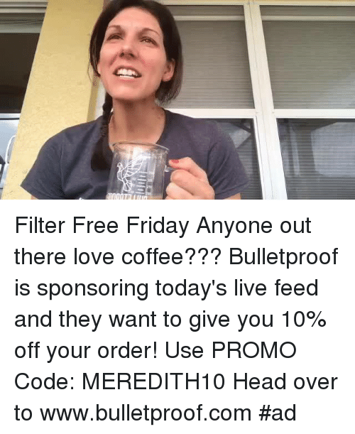 Friday, Head, and Memes: Filter Free Friday Anyone out there love coffee??? Bulletproof is sponsoring today's live feed and they want to give you 10% off your order! Use PROMO Code: MEREDITH10  Head over to www.bulletproof.com #ad