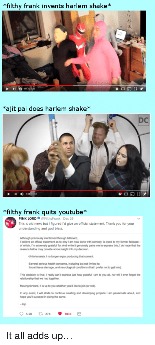 "Billboard, God, and News: filthy frank invents harlem shake*  *ajit pai does harlem shake*  DC  ""filthy frank quits youtube*  PINK LORD@FilthyFrank Dec 29  This is old news but I figured I'd give an official statement. Thank you for your  understanding and god bless  previously mentioned  Although through billboard,  believe an official statement as to why I am now done with comedy, is owed to my former fanbase  of which, m extremely grateful for. And while it genuinely pains me to express this, I do hope that the  reasons below may provide some insight into my decision  Unfortunately. I no longer enjoy producing that content  Several serious health concens, inoluding but not limited to  throat tissue damage, and neurological conditions (that I prefer not to get into)  This decision is final.I realy can't express just how grateful I am to you all, nor will ever forget the  relationship that we had together  Moving forward, it is up to you whether you'd like to join (or not)  any event, I will stride to continue creating and developing projects I am passionate about and  hope you'l succeed in doing the same <p>It all adds up…</p>"