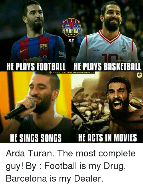 Basketball: FIMDBIMD  XY  HE PLAYS FOOTBALL HE PLAYS BASKETBALL  OIFOOTBALL IS MY DRUG, BARCELONA IS MY DEALER  HE SINGS SONGS  HE ACTS IN MOVIES Arda Turan. The most complete guy!  By : Football is my Drug, Barcelona is my Dealer.