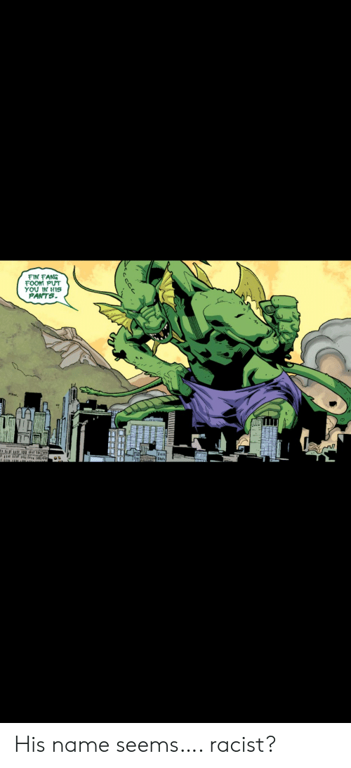 fin: FIN FANG  FOOM PUT  YOU IN HIS  PANTS  Inu His name seems…. racist?