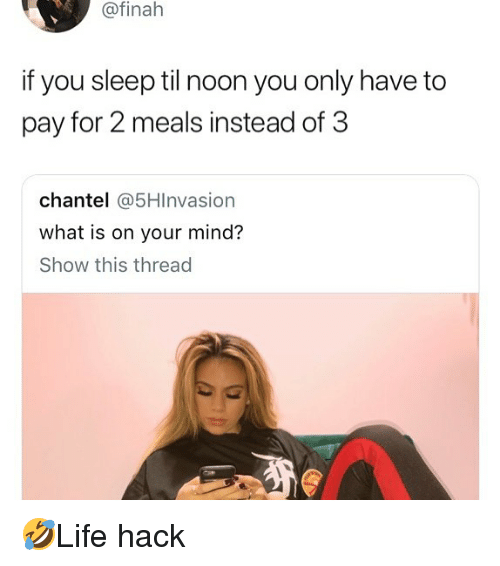 Memes, What Is, and Mind: @finah  if you sleep til noon you only have to  pay for 2 meals instead of 3  chantel 5HInvasion  what is on your mind?  Show this thread 🤣Life hack