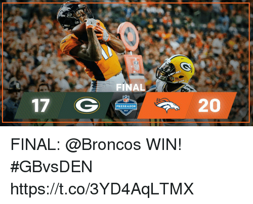 Memes, Broncos, and 🤖: FINAL  17 G  20  PRESEASON FINAL: @Broncos WIN!  #GBvsDEN https://t.co/3YD4AqLTMX