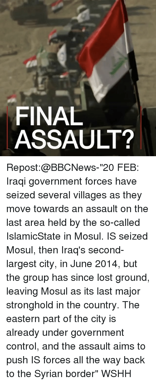 "stronghold: FINAL  ASSAULT? Repost:@BBCNews-""20 FEB: Iraqi government forces have seized several villages as they move towards an assault on the last area held by the so-called IslamicState in Mosul. IS seized Mosul, then Iraq's second-largest city, in June 2014, but the group has since lost ground, leaving Mosul as its last major stronghold in the country. The eastern part of the city is already under government control, and the assault aims to push IS forces all the way back to the Syrian border"" WSHH"
