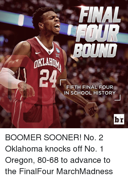 Finals, School, and Sports: FINAL  BOUND  OKLAHOM  FIFTH FINAL FOUR  IN SCHOOL HISTORY  br BOOMER SOONER! No. 2 Oklahoma knocks off No. 1 Oregon, 80-68 to advance to the FinalFour MarchMadness