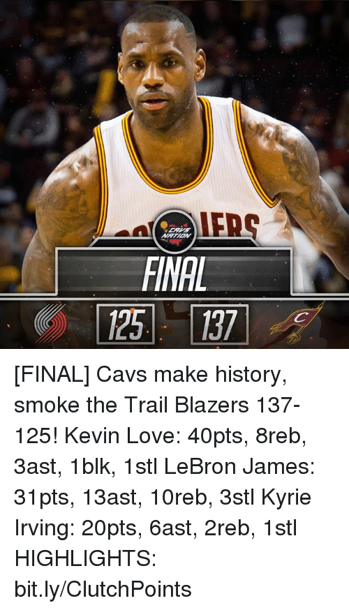 Cavs, Kevin Love, and Kyrie Irving: FINAL [FINAL] Cavs make history, smoke the Trail Blazers 137-125!  Kevin Love: 40pts, 8reb, 3ast, 1blk, 1stl LeBron James: 31pts, 13ast, 10reb, 3stl Kyrie Irving: 20pts, 6ast, 2reb, 1stl  HIGHLIGHTS: bit.ly/ClutchPoints