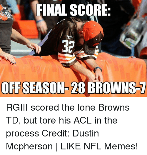 rgiii: FINAL SCORE:  OFFSEASON 28 BROWNS RGIII scored the lone Browns TD, but tore his ACL in the process Credit: Dustin Mcpherson | LIKE NFL Memes!