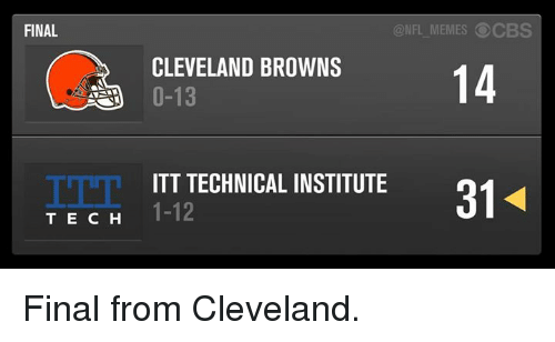Cleveland Browns, Nfl, and Cbs: FINAL  T E C H  ONFL MEMES CBS  CLEVELAND BROWNS  14  0-13  ITT TECHNICAL INSTITUTE  1-12 Final from Cleveland.