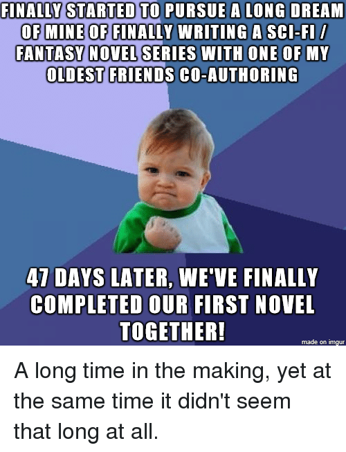 Friends, Imgur, and Time: FINALAY STARTED TO PURSUE A LONG DREAM  OF MINE OF FINALLY WRITING A SCl-FI  FANTASY NOVEL SERIES WITH ONE OF MY  OLDEST FRIENDS CO-AUTHORINC  47 DAYS LATER, WE'VE FINALLY  COMPLETED OUR FIRST NOVEL  TOGETHER!  made on imgur