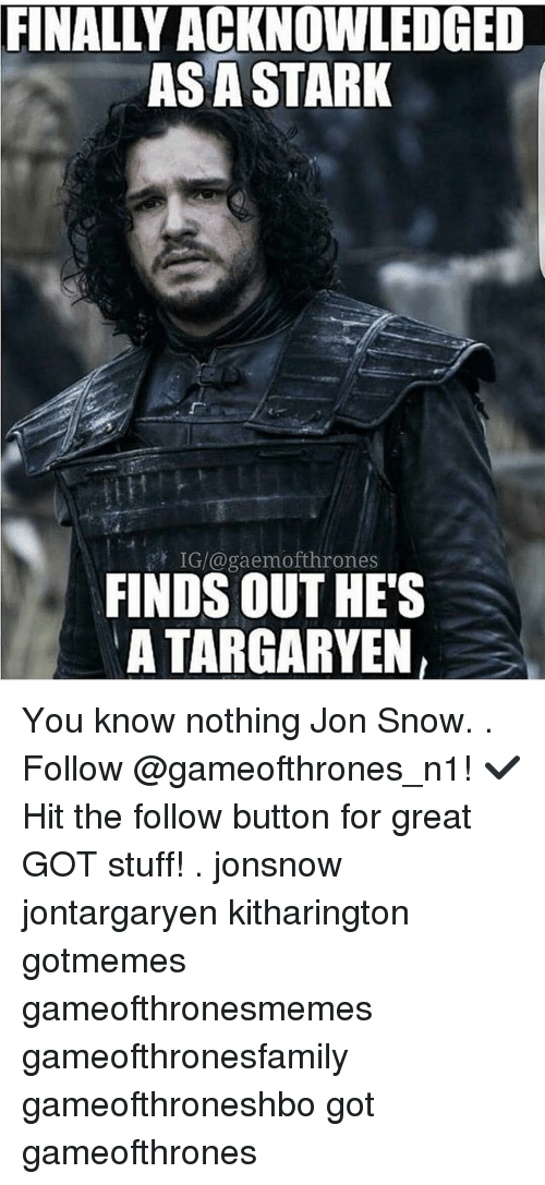 Memes, Jon Snow, and Snow: FINALITACKNOWLEDGED  ASA STARK  IG/@gaemofthrones  FINDS OUT HES  ATARGARYEN, You know nothing Jon Snow. . Follow @gameofthrones_n1! ✔ Hit the follow button for great GOT stuff! . jonsnow jontargaryen kitharington gotmemes gameofthronesmemes gameofthronesfamily gameofthroneshbo got gameofthrones