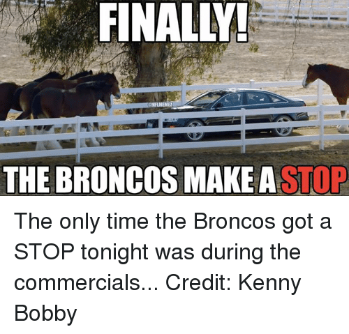 Broncos: FINALL!  THE BRONCOS MAKE A  STOP The only time the Broncos got a STOP tonight was during the commercials... Credit: Kenny Bobby
