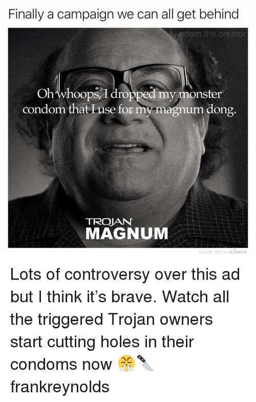 controversy: Finally a campaign we can all get behind  adam the.creator  Ohwhoops I dropped my monster  condom that Luse for my magnum dong  TROJAN  MAGNUM  MADE WITH MOMUS Lots of controversy over this ad but I think it's brave. Watch all the triggered Trojan owners start cutting holes in their condoms now 😤🔪 frankreynolds