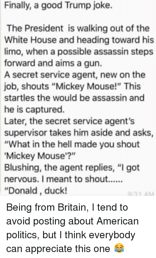 "Mickey Mouse: Finally, a good Trump joke.  The President is walking out of the  White House and heading toward his  limo, when a possible assassin steps  forward and aims a gun.  A secret service agent, new on the  job, shouts ""Mickey Mouse!"" This  startles the would be assassin and  he is captured.  Later, the secret service agent's  supervisor takes him aside and asks  ""What in the hell made you shout  Mickey Mouse'?""  Blushing, the agent replies, ""I got  ""Donald, duck! Being from Britain, I tend to avoid posting about American politics, but I think everybody can appreciate this one 😂"
