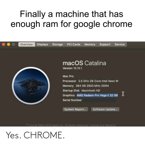 catalina: Finally a machine that has  enough ram for google chrome  Overview Displays Storage  PCI Cards  Memory Support Service  macOS Catalina  Version 10.15.1  Mac Pro  Processor 2.5 GHz 28-Core Intel Xeon W  Memory 384 GB 2933 MHz DDR4  Startup Disk Macintosh HD  Graphics AMD Radeon Pro Vega I| 32 GB  Serial Number  Software Update..  System Report...  TM and © 1983-2019 Apple Inc. All Rights Reserved. License and Warranty Yes. CHROME.