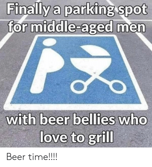middle aged: Finally a parking spot  for middle-aged men  with beer bellies who  love to grill Beer time!!!!
