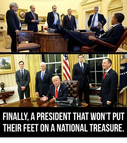 Memes, 🤖, and Feet: FINALLY A PRESIDENT THAT WON'T PUT  THEIR FEET ON A NATIONAL TREASURE