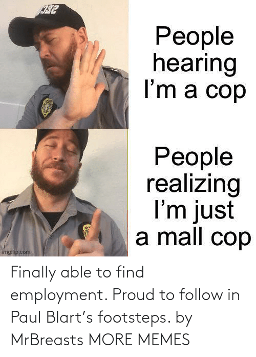 More Memes: Finally able to find employment. Proud to follow in Paul Blart's footsteps. by MrBreasts MORE MEMES