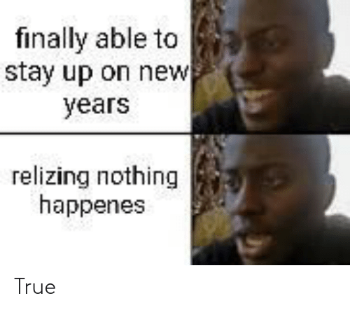 Happenes: finally able to  stay up on new  years  relizing nothing  happenes True