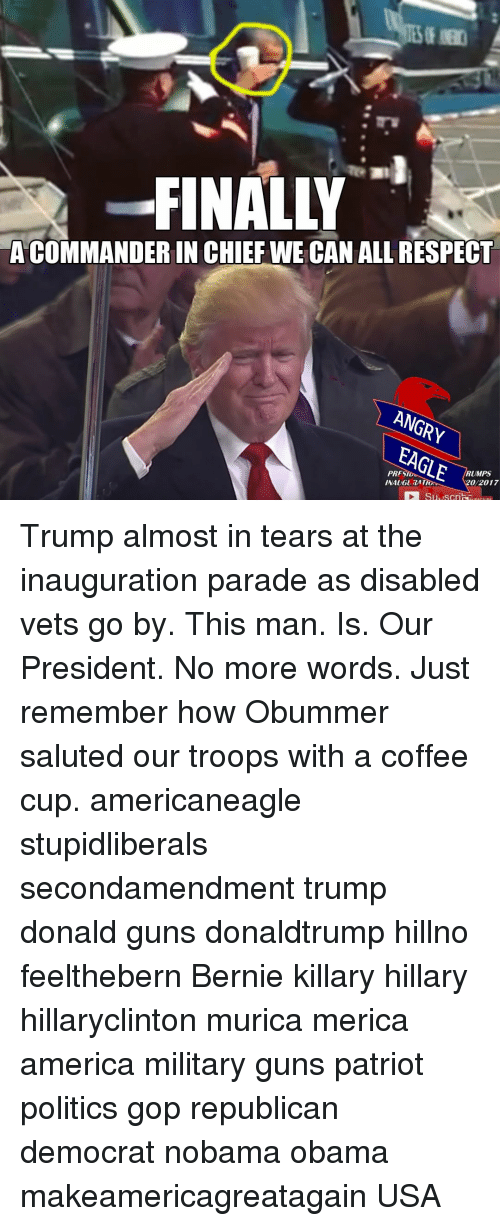 trump donald: FINALLY  ACOMMANDERIN CHIEF WE CAN ALL RESPECT  ANGRY  EAGLE  RUMPS  20/2017 Trump almost in tears at the inauguration parade as disabled vets go by. This man. Is. Our President. No more words. Just remember how Obummer saluted our troops with a coffee cup. americaneagle stupidliberals secondamendment trump donald guns donaldtrump hillno feelthebern Bernie killary hillary hillaryclinton murica merica america military guns patriot politics gop republican democrat nobama obama makeamericagreatagain USA