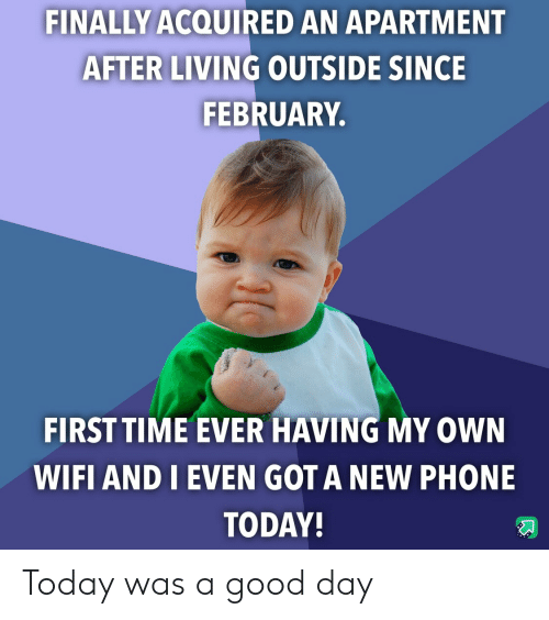 new phone: FINALLY ACQUIRED AN APARTMENT  AFTER LIVING OUTSIDE SINCE  FEBRUARY.  FIRST TIME EVER HAVING MY OWN  WIFI AND I EVEN GOT A NEW PHONE  TODAY! Today was a good day
