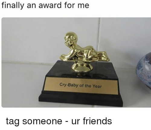 crying babies: finally an award for me  Cry Baby of the Year tag someone - ur friends