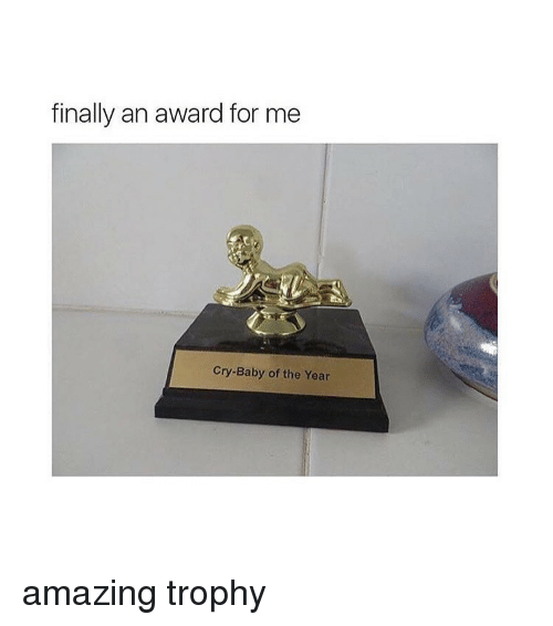 crying babies: finally an award for me  Cry-Baby of the Year amazing trophy