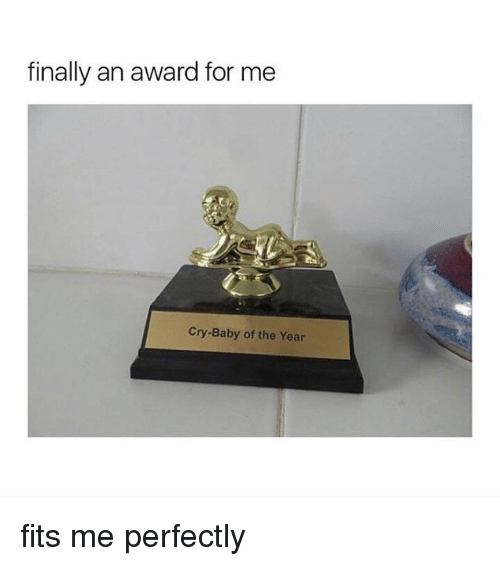 Girl Memes, Cry-Baby, and Baby: finally an award for me  Cry-Baby of the Year fits me perfectly