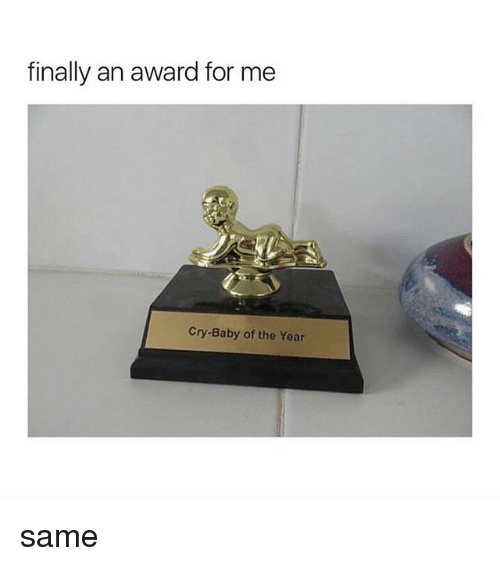 Girl Memes, Cry-Baby, and Baby: finally an award for me  Cry-Baby of the Year same