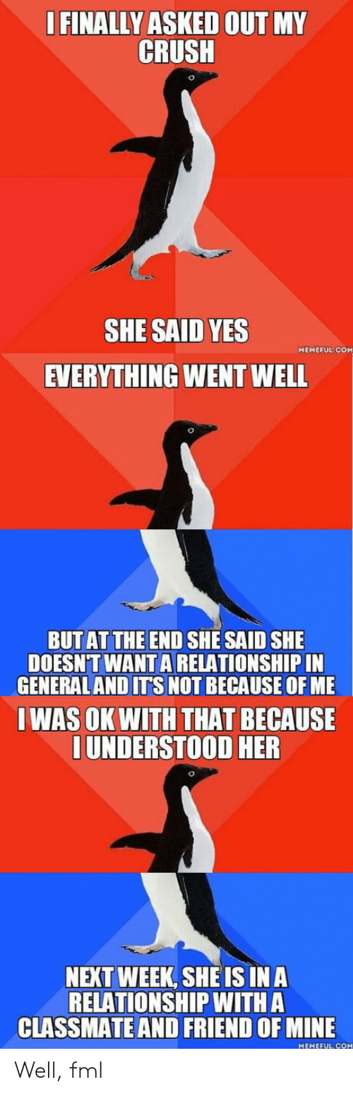 FML: FINALLY ASKED OUT MY  CRUSH  SHE SAID YES  EVERYTHING WENT WELL  MEMEFUL COM  BUTAT THE END SHE SAID SHE  DOESNT WANT A RELATIONSHIP IN  GENERALAND ITS NOT BECAUSE OF ME  IWAS OK WITH THAT BECAUSE  UNDERSTOOD HER  NEXT WEEK, SHEIS INA  RELATIONSHIP WITH A  CLASSMATE AND FRIEND OF MINE  MEHEFUL CO Well, fml
