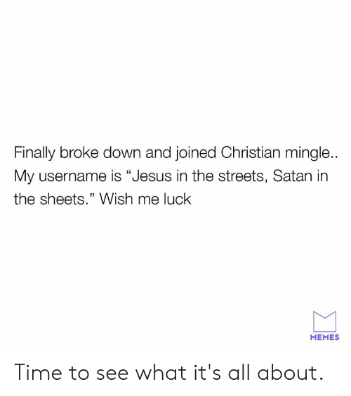 """mingle: Finally broke down and joined Christian mingle..  My username is """"Jesus in the streets, Satan in  the sheets."""" Wish me luck  MEMES Time to see what it's all about."""