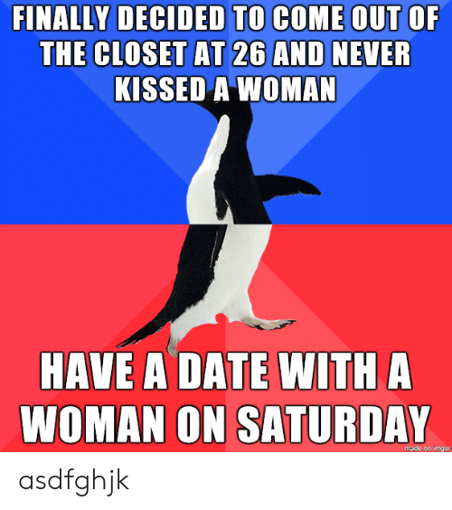 closet: FINALLY DECIDED TO COME OUT OF  THE CLOSET AT 26 AND NEVER  KISSED A WOMAN  HAVE A DATE WITH A  WOMAN ON SATURDAY  made on imgur asdfghjk