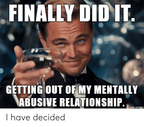 Getting Out: FINALLY DID IT  GETTING OUT OF MY MENTALLY  ABUSIVE RELATIONSHIP.  made on imgur I have decided