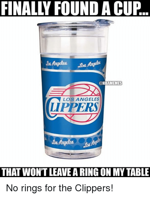 Nba: FINALLY FOUND A CUP  @NBAMEMES  LOS ANGELES  LIPPERS  THAT WONTLEAVEA RING ON MY TABLE No rings for the Clippers!