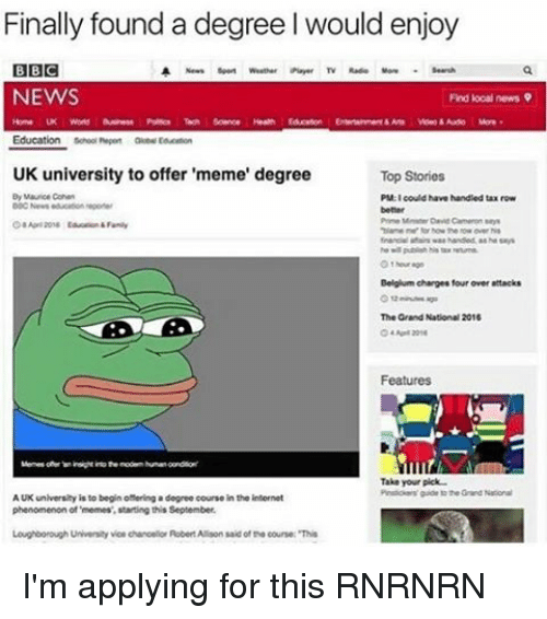 """Uk University To Offer Meme Degree: Finally found a degree I would enjoy  BBC  A News weather Piayer TV Rudi  NEWS  Find local news  Education  school nepen aue  UK university to offer 'meme' degree  Top Stories  By Mauro Cohen  PM I could have handled tax row  """"hlamener how the now over his  Belgiam charges four over attacks  The Grand National 2016  Features  Take your pick  AUK university is to begin omering a degree course in the internet  phenomenon of memes', starting this September.  Loughborough University voe chanoelorRobertAllison said of coursex""""This I'm applying for this RNRNRN"""