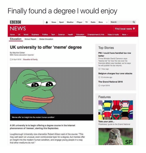 """Uk University To Offer Meme Degree: Finally found a degree I would enjoy  BBC  A News Sport  Weather iPlayer TV Radio More  Search  NEWS  Find local news 9  Home UK World  Business Politics Tech  Science Health Education Entertainment&Arts Video & Audio More  Education  School Report  Global Education  UK university to offer 'meme' degree  Top Stories  By Maurice Cohen  PM: I could have handled tax row  BBC News education reporter  better  Prime Minister David Cameron says  O8 April 2016 Education & Family  """"blame me for how the row over his  financial attains was handled, as he says  he will publish his tax returns.  1 hour ago  Belgium charges four over attacks  O 12 minutes ago  The Grand National 2016  4 April 2016  Features  Memes offer an insight into the modem human condition'  Take your pick...  Pinstickers guide to the Grand National  AUK university is to begin offering a degree course in the internet  phenomenon of memes', starting this September.  Loughborough University vice chancellor Robert Allison said of the course: """"This  may well seem an unusual, even controversial topic for a degree, but memes offer  an insight into the modern human condition, and engage young people in a way  SP  that other mediums do not."""""""