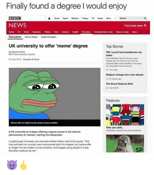 """Uk University To Offer Meme Degree: Finally found a degree Iwould enjoy  BBC  A News Sport Weather Payer TV Radio More Search  NEWS  Find local news 9  Science  Education school Repos Educaton  UK university to offer 'meme' degree  Top Stories  Dy Maurice Cohen  PM:I could have handled tax row  Pim MiniMar David Cameron says  """"blame me for how the ow over his  financial was handed as he says  Belgium charges four over attacks  The Grand National 2016  Features  Take your pick.  guide To the Grand National  AUK university is to begin offering a degree course in the internet  phenomenon of memes, starting this September.  Loughborough University vice chancellor Robert Alson said ofthe course: This  may well seem an unusual even controversial topic fora degree, but memesoter  aninsight into the modem human condition, and engage young people in a way  that other mediums do not 😈🖕"""