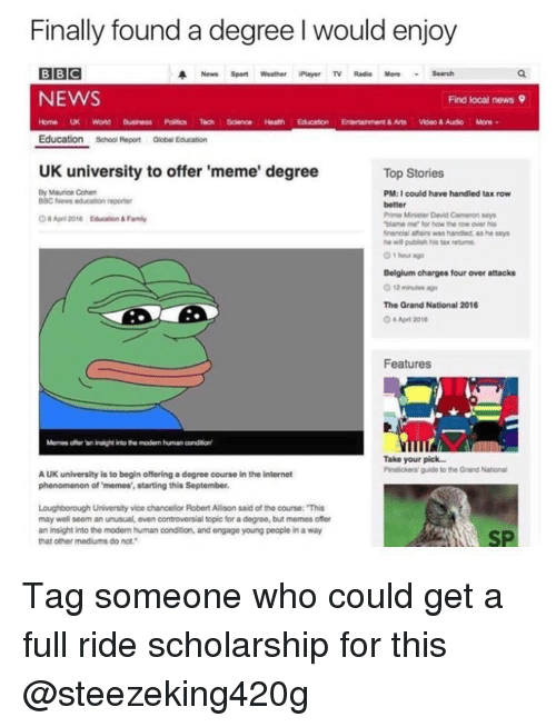 """Uk University To Offer Meme Degree: Finally found a degree l would enjoy  BBC  A News sport weather Player TV Radio More Search  NEWS  Find local news 9  Home UK Wond Business Poinas Tech Science Heam Education Entertainment& Arts Woeo 8 Audio More  Education School Report Global Education  UK university to offer 'meme' degree  Top Stories  By Maurice Cohen  PM:I could have handled tax row  BBC News education reporter  better  Prime Minister David Cameron says  OaApr 2010 Education  Family  """"blame me for how the row over his  financial was handled, as he says  O 1 hour ago  Belgium charges four over attacks  The Grand National 2010  April 2016  Features  Memer other Wn insight into the modem humanoondton  Take your pick  Pistoiers guide to the Grand National  AUK university is to begin offering a degree course in the internet  phenomenon of 'memes', starting this September.  Loughborough University vice chancellor Robert Alson said of the course: This  may well seem an unusual, even controversial topic for a degree,but memes offer  an insight into the modern human oonditon, and engage young people in a way  that other mediums do not."""" Tag someone who could get a full ride scholarship for this @steezeking420g"""