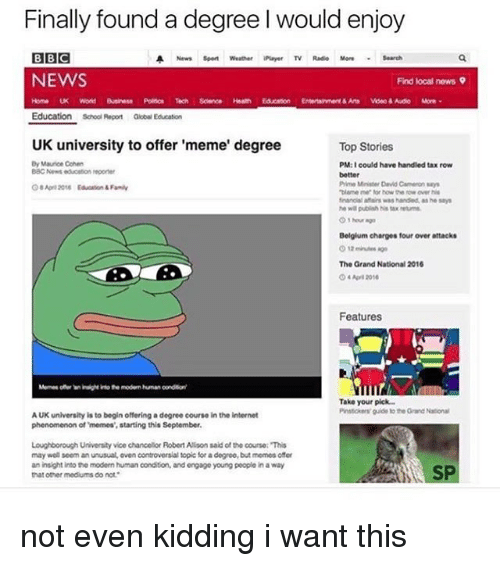 """Uk University To Offer Meme Degree: Finally found a degree l would enjoy  BBC  A News spent weather Player TV  Radio More Search  NEWS  Find local news 9  Home UK World  Science  Education School Report  Global Education  UK university to offer 'meme' degree  Top Stories  Dy Maurice Cohen  PM: I could have handled tax row  BBC News educaton reponer  Prime Minister David Cameron ways  """"blame for how the over his  financial affurs was handled, as he says  Belgium charges four over attacks  The Grand National 2016  2010  Features  Take your pick  Pmstokers guide tothe Orand National  AUK university is to begin offering a degree course in the internet  phenomenon of memos, starting this September.  Loughborough University vice chancellor Robert Alson said of tha course: """"This  may well seem an unusual oven controversial topic for a degroe,but memes offer  an insight into the modern human condition, and engage young peoplo in a way  SP  that other mediums do not. not even kidding i want this"""